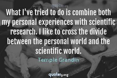 Photo Quote of What I've tried to do is combine both my personal experiences with scientific research. I like to cross the divide between the personal world and the scientific world.