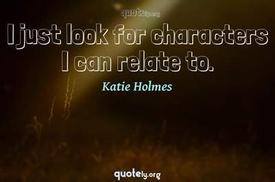 Photo Quote of I just look for characters I can relate to.