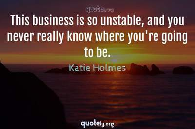 Photo Quote of This business is so unstable, and you never really know where you're going to be.