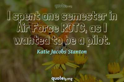 Photo Quote of I spent one semester in Air Force ROTC, as I wanted to be a pilot.