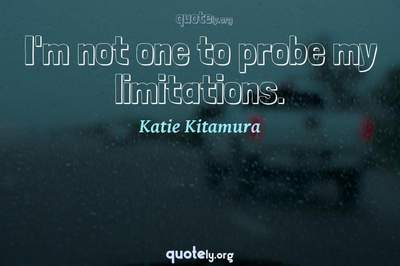 Photo Quote of I'm not one to probe my limitations.