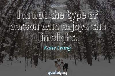 Photo Quote of I'm not the type of person who enjoys the limelight.