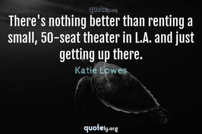 Photo Quote of There's nothing better than renting a small, 50-seat theater in L.A. and just getting up there.