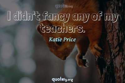 Photo Quote of I didn't fancy any of my teachers.