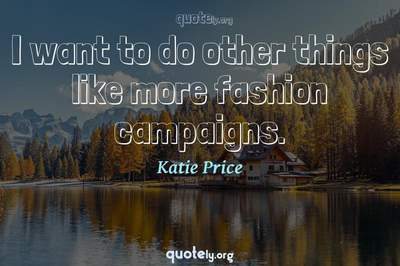 Photo Quote of I want to do other things like more fashion campaigns.