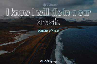 Photo Quote of I know I will die in a car crash.