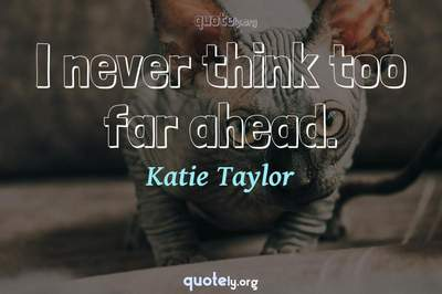 Photo Quote of I never think too far ahead.