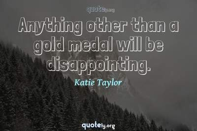 Photo Quote of Anything other than a gold medal will be disappointing.