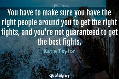 Photo Quote of You have to make sure you have the right people around you to get the right fights, and you're not guaranteed to get the best fights.
