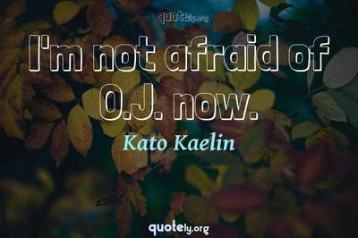 Photo Quote of I'm not afraid of O.J. now.