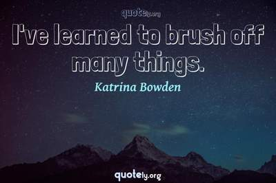Photo Quote of I've learned to brush off many things.