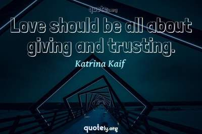 Photo Quote of Love should be all about giving and trusting.