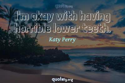 Photo Quote of I'm okay with having horrible lower teeth.