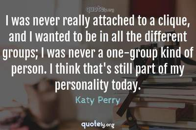 Photo Quote of I was never really attached to a clique, and I wanted to be in all the different groups; I was never a one-group kind of person. I think that's still part of my personality today.