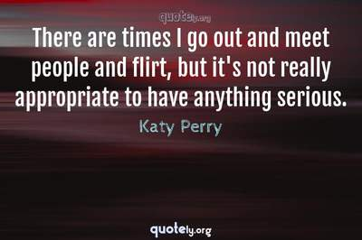 Photo Quote of There are times I go out and meet people and flirt, but it's not really appropriate to have anything serious.