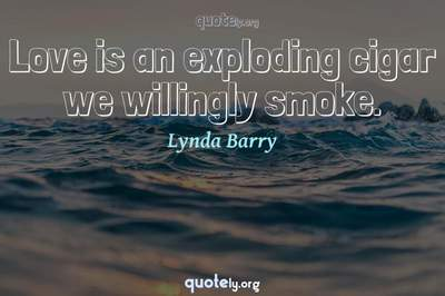 Photo Quote of Love is an exploding cigar we willingly smoke.
