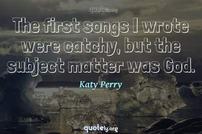 Photo Quote of The first songs I wrote were catchy, but the subject matter was God.