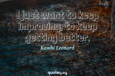 Photo Quote of I just want to keep improving, to keep getting better.