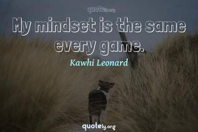 Photo Quote of My mindset is the same every game.