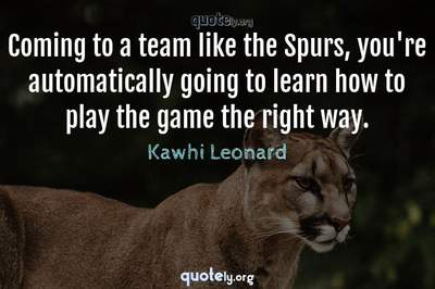 Photo Quote of Coming to a team like the Spurs, you're automatically going to learn how to play the game the right way.