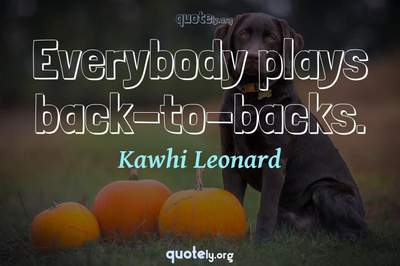 Photo Quote of Everybody plays back-to-backs.