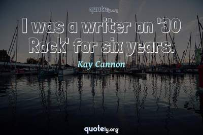 Photo Quote of I was a writer on '30 Rock' for six years.