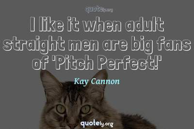 Photo Quote of I like it when adult straight men are big fans of 'Pitch Perfect!'