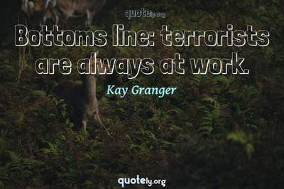 Photo Quote of Bottoms line: terrorists are always at work.