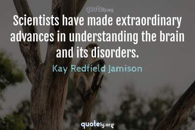 Photo Quote of Scientists have made extraordinary advances in understanding the brain and its disorders.