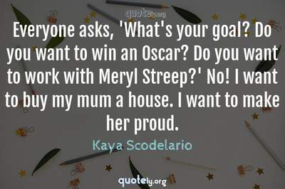 Photo Quote of Everyone asks, 'What's your goal? Do you want to win an Oscar? Do you want to work with Meryl Streep?' No! I want to buy my mum a house. I want to make her proud.