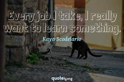 Photo Quote of Every job I take, I really want to learn something.