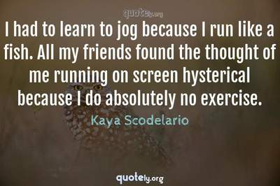 Photo Quote of I had to learn to jog because I run like a fish. All my friends found the thought of me running on screen hysterical because I do absolutely no exercise.