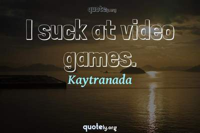 Photo Quote of I suck at video games.