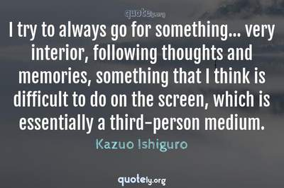 Photo Quote of I try to always go for something... very interior, following thoughts and memories, something that I think is difficult to do on the screen, which is essentially a third-person medium.