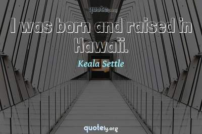 Photo Quote of I was born and raised in Hawaii.