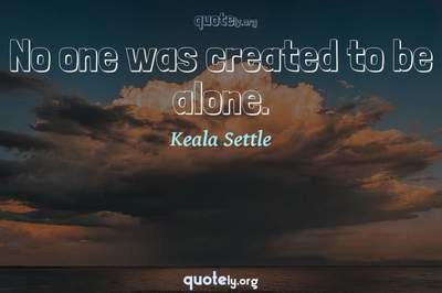 Photo Quote of No one was created to be alone.