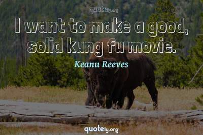 Photo Quote of I want to make a good, solid kung fu movie.