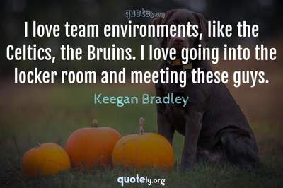 Photo Quote of I love team environments, like the Celtics, the Bruins. I love going into the locker room and meeting these guys.