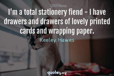 Photo Quote of I'm a total stationery fiend - I have drawers and drawers of lovely printed cards and wrapping paper.