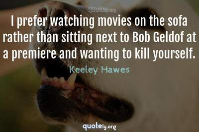 Photo Quote of I prefer watching movies on the sofa rather than sitting next to Bob Geldof at a premiere and wanting to kill yourself.