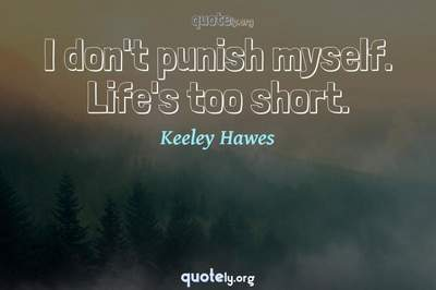 Photo Quote of I don't punish myself. Life's too short.