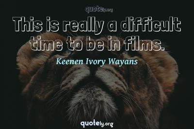 Photo Quote of This is really a difficult time to be in films.