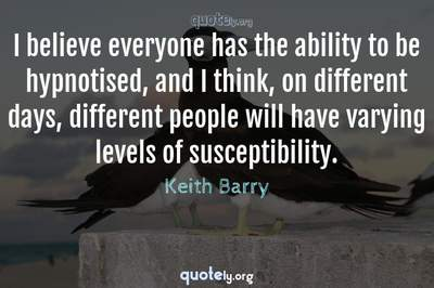 Photo Quote of I believe everyone has the ability to be hypnotised, and I think, on different days, different people will have varying levels of susceptibility.