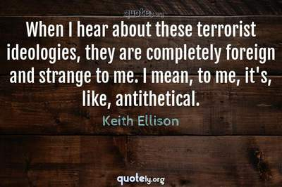 Photo Quote of When I hear about these terrorist ideologies, they are completely foreign and strange to me. I mean, to me, it's, like, antithetical.