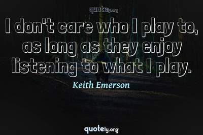 Photo Quote of I don't care who I play to, as long as they enjoy listening to what I play.