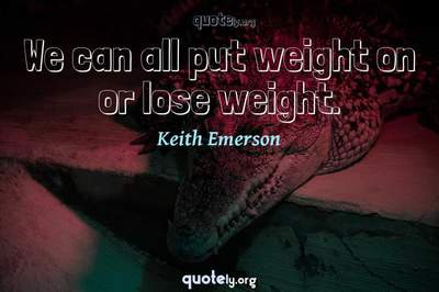 Photo Quote of We can all put weight on or lose weight.