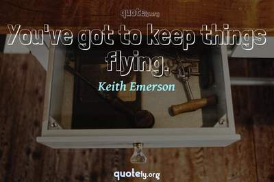 Photo Quote of You've got to keep things flying.