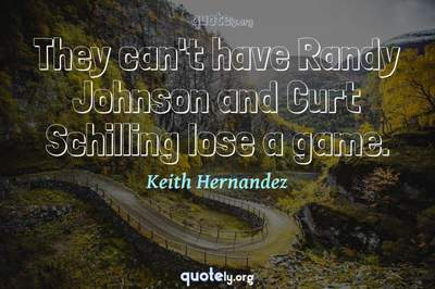 Photo Quote of They can't have Randy Johnson and Curt Schilling lose a game.