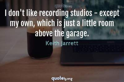Photo Quote of I don't like recording studios - except my own, which is just a little room above the garage.