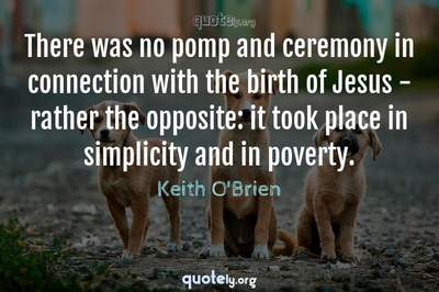 Photo Quote of There was no pomp and ceremony in connection with the birth of Jesus - rather the opposite: it took place in simplicity and in poverty.